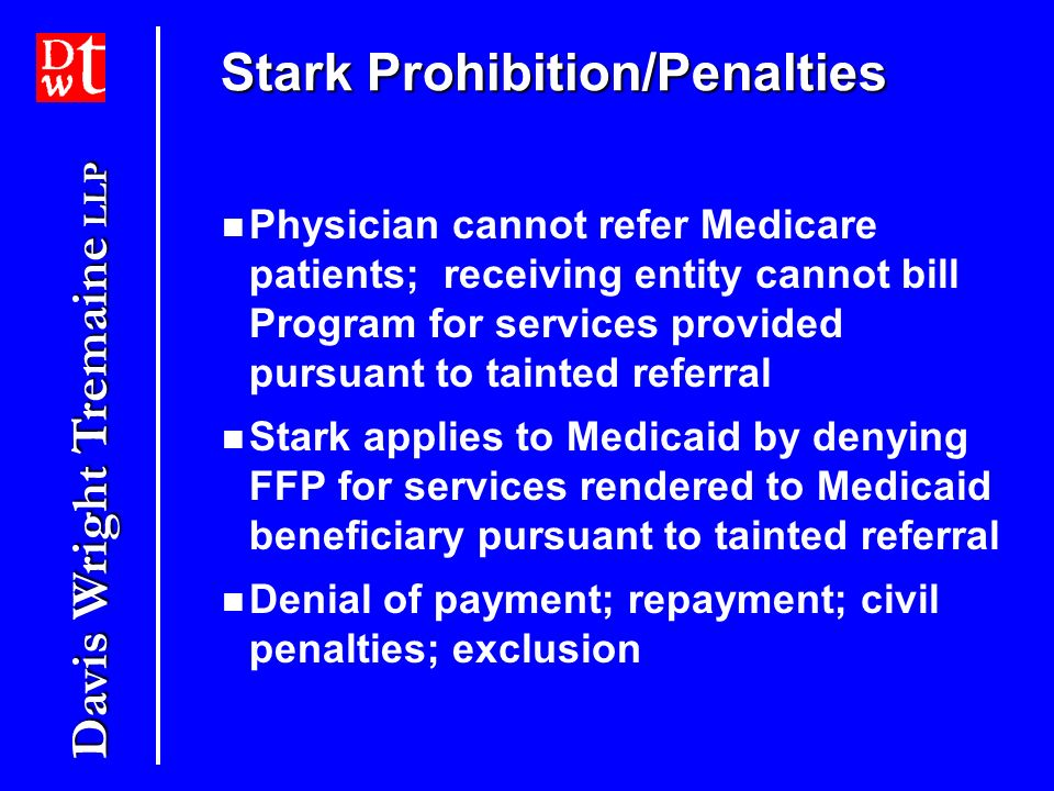Davis Wright Tremaine LLP Stark Prohibition/Penalties Physician cannot refer Medicare patients; receiving entity cannot bill Program for services provided pursuant to tainted referral Stark applies to Medicaid by denying FFP for services rendered to Medicaid beneficiary pursuant to tainted referral Denial of payment; repayment; civil penalties; exclusion