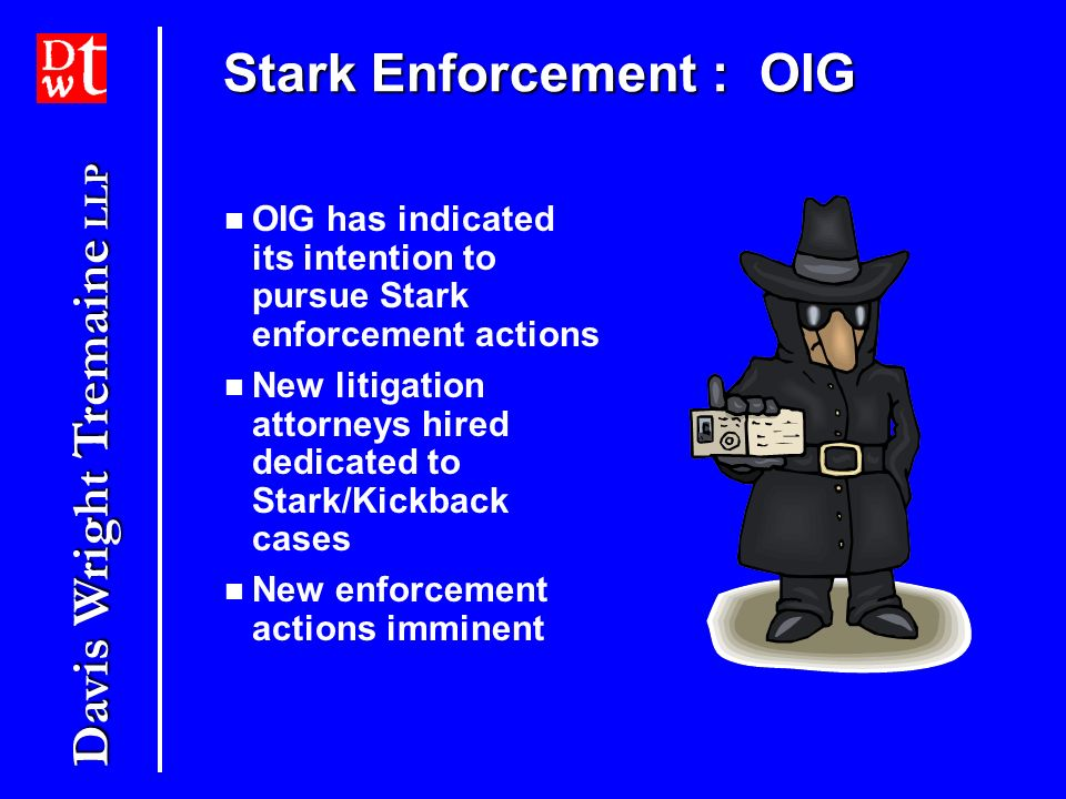 Davis Wright Tremaine LLP Stark Enforcement : OIG OIG has indicated its intention to pursue Stark enforcement actions New litigation attorneys hired dedicated to Stark/Kickback cases New enforcement actions imminent