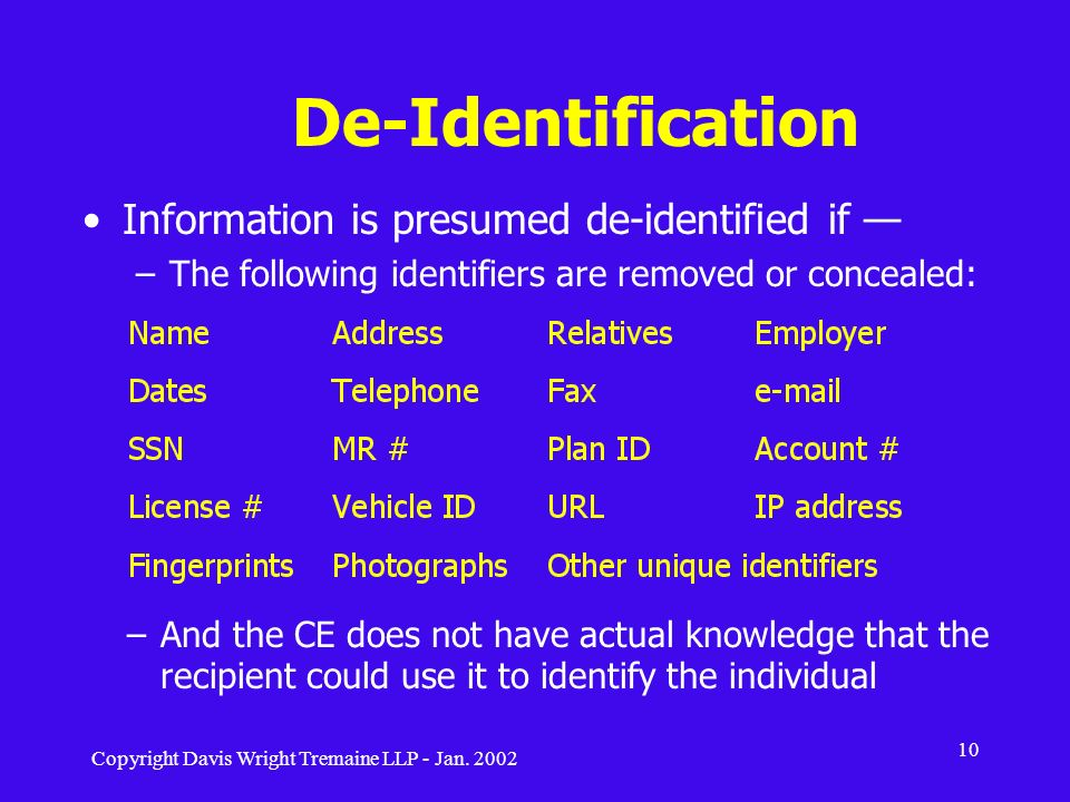 Copyright Davis Wright Tremaine LLP - Jan. 2002 10 De-Identification Information is presumed de-identified if –The following identifiers are removed o