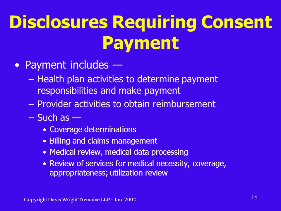 Copyright Davis Wright Tremaine LLP - Jan. 2002 14 Disclosures Requiring Consent Payment Payment includes –Health plan activities to determine payment