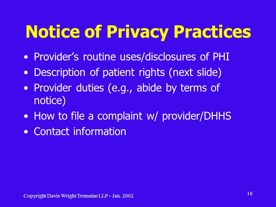 Copyright Davis Wright Tremaine LLP - Jan. 2002 16 Notice of Privacy Practices Providers routine uses/disclosures of PHI Description of patient rights
