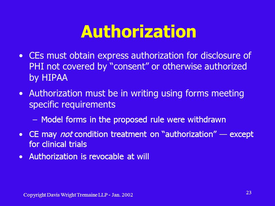 Copyright Davis Wright Tremaine LLP - Jan. 2002 23 Authorization CEs must obtain express authorization for disclosure of PHI not covered by consent or