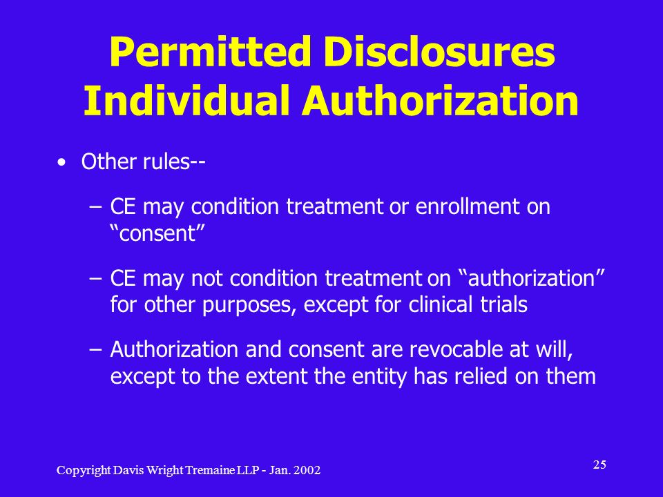 Copyright Davis Wright Tremaine LLP - Jan. 2002 25 Permitted Disclosures Individual Authorization Other rules-- –CE may condition treatment or enrollm