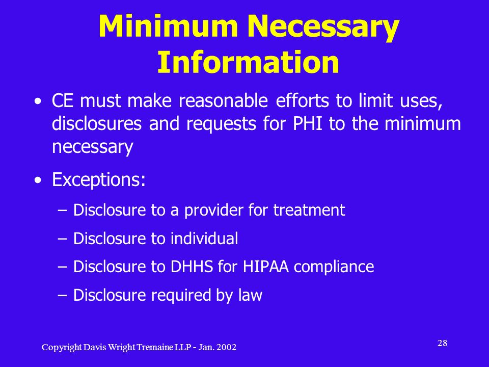 Copyright Davis Wright Tremaine LLP - Jan. 2002 28 Minimum Necessary Information CE must make reasonable efforts to limit uses, disclosures and reques