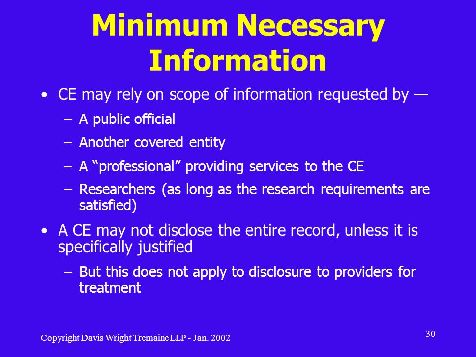 Copyright Davis Wright Tremaine LLP - Jan. 2002 30 Minimum Necessary Information CE may rely on scope of information requested by –A public official –