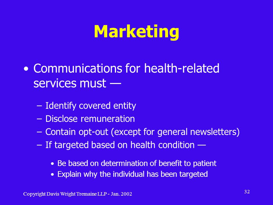 Copyright Davis Wright Tremaine LLP - Jan. 2002 32 Marketing Communications for health-related services must –Identify covered entity –Disclose remune