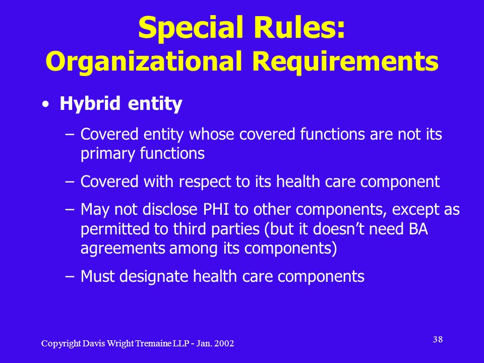 Copyright Davis Wright Tremaine LLP - Jan. 2002 38 Special Rules: Organizational Requirements Hybrid entity –Covered entity whose covered functions ar