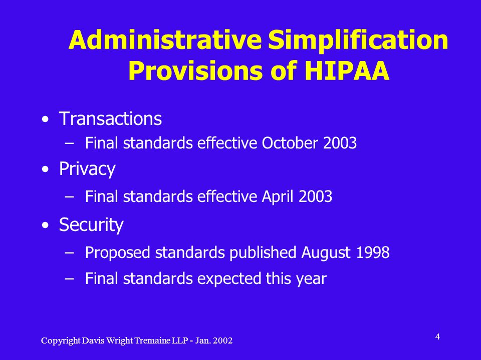 Copyright Davis Wright Tremaine LLP - Jan. 2002 4 Administrative Simplification Provisions of HIPAA Transactions – Final standards effective October 2