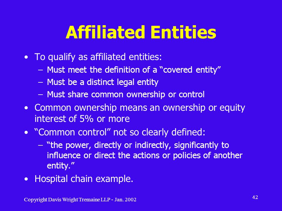 Copyright Davis Wright Tremaine LLP - Jan. 2002 42 Affiliated Entities To qualify as affiliated entities: –Must meet the definition of a covered entit