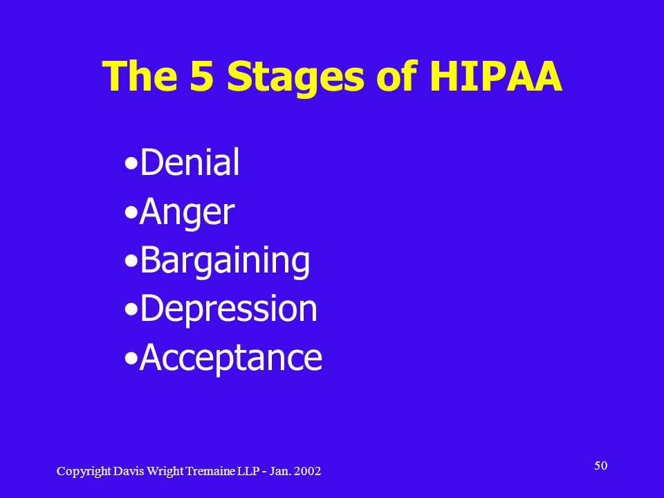 Copyright Davis Wright Tremaine LLP - Jan. 2002 50 The 5 Stages of HIPAA Denial Anger Bargaining Depression Acceptance