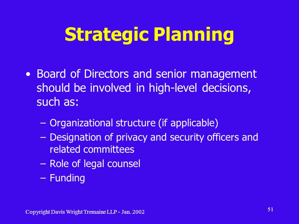 Copyright Davis Wright Tremaine LLP - Jan. 2002 51 Strategic Planning Board of Directors and senior management should be involved in high-level decisi