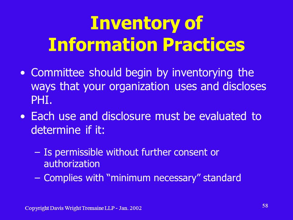 Copyright Davis Wright Tremaine LLP - Jan. 2002 58 Inventory of Information Practices Committee should begin by inventorying the ways that your organi