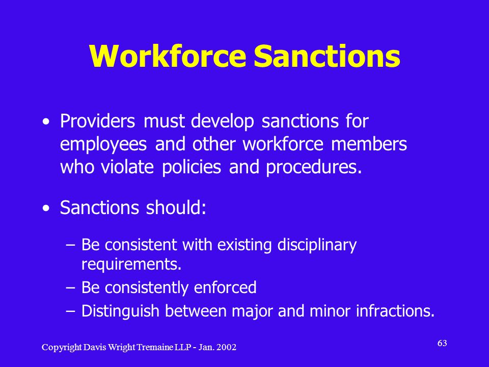 Copyright Davis Wright Tremaine LLP - Jan. 2002 63 Workforce Sanctions Providers must develop sanctions for employees and other workforce members who