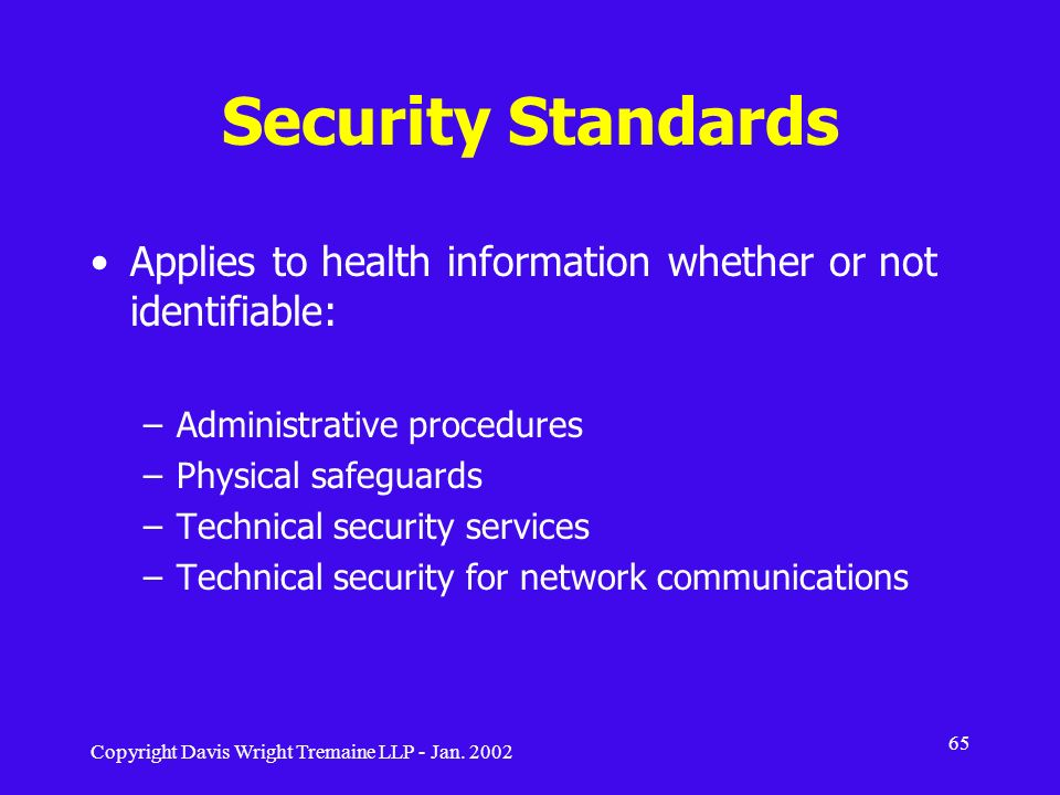 Copyright Davis Wright Tremaine LLP - Jan. 2002 65 Security Standards Applies to health information whether or not identifiable: –Administrative proce