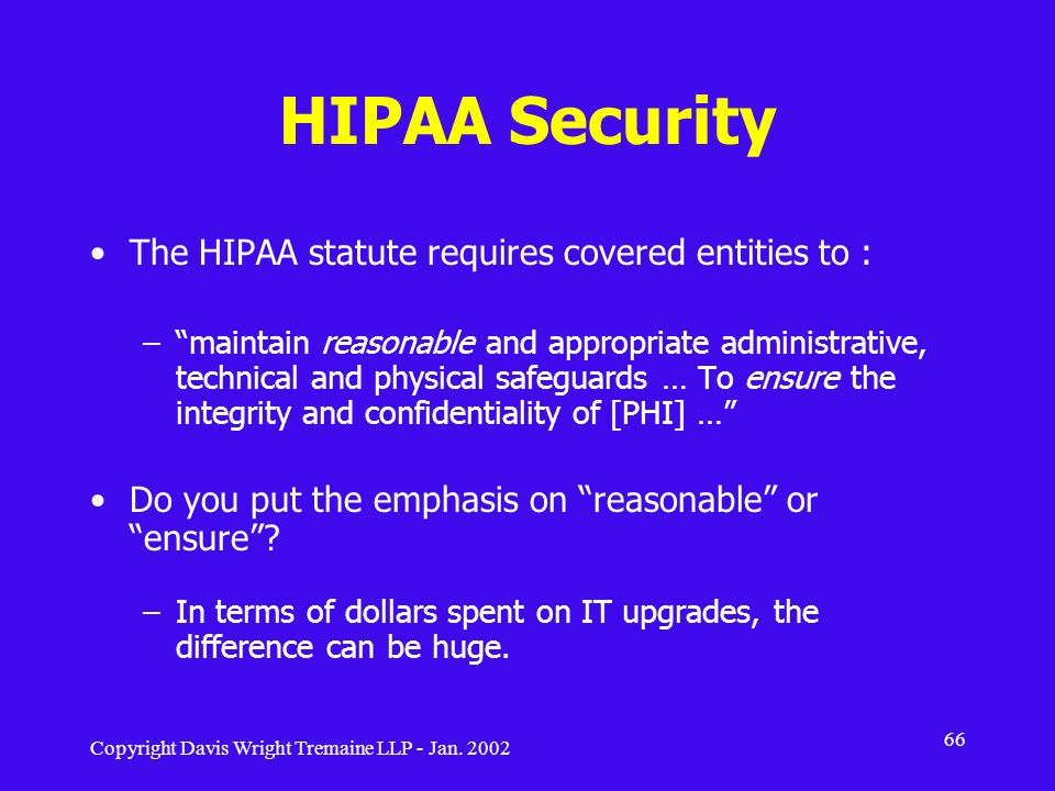 Copyright Davis Wright Tremaine LLP - Jan. 2002 66 HIPAA Security The HIPAA statute requires covered entities to : –maintain reasonable and appropriat