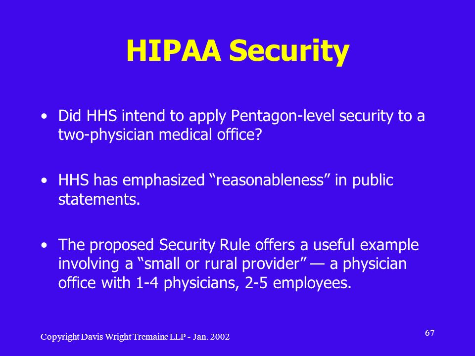 Copyright Davis Wright Tremaine LLP - Jan. 2002 67 HIPAA Security Did HHS intend to apply Pentagon-level security to a two-physician medical office? H