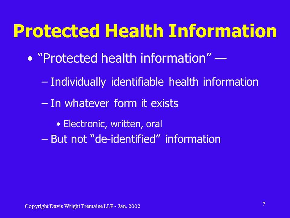 Copyright Davis Wright Tremaine LLP - Jan. 2002 7 Protected Health Information Protected health information –Individually identifiable health informat