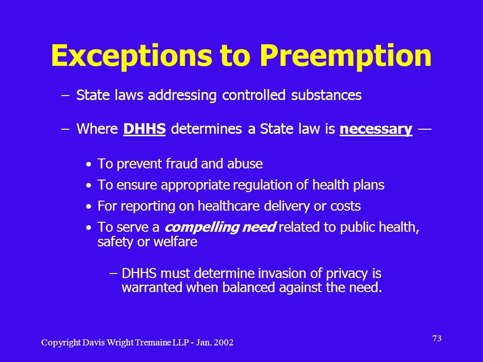 Copyright Davis Wright Tremaine LLP - Jan. 2002 73 Exceptions to Preemption –State laws addressing controlled substances –Where DHHS determines a Stat