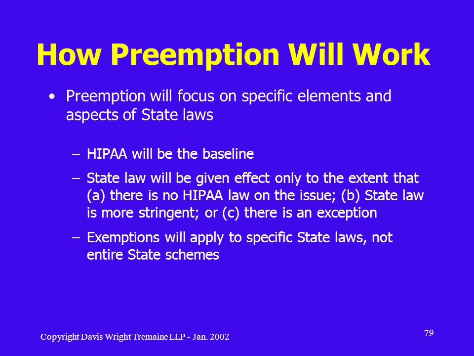 Copyright Davis Wright Tremaine LLP - Jan. 2002 79 How Preemption Will Work Preemption will focus on specific elements and aspects of State laws –HIPA