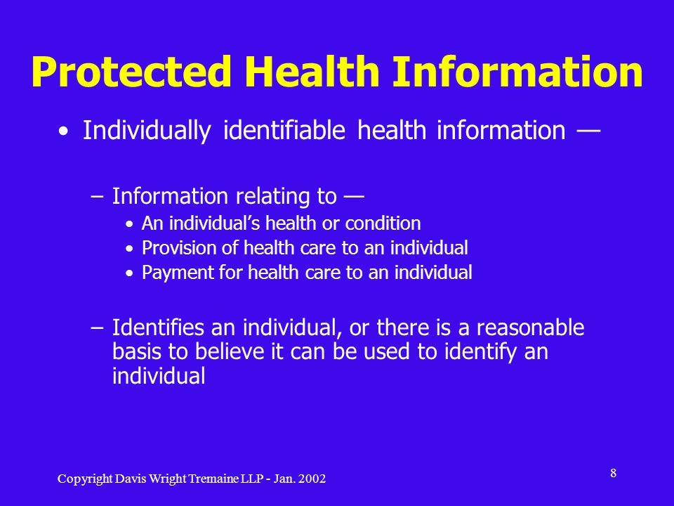Copyright Davis Wright Tremaine LLP - Jan. 2002 8 Protected Health Information Individually identifiable health information –Information relating to A