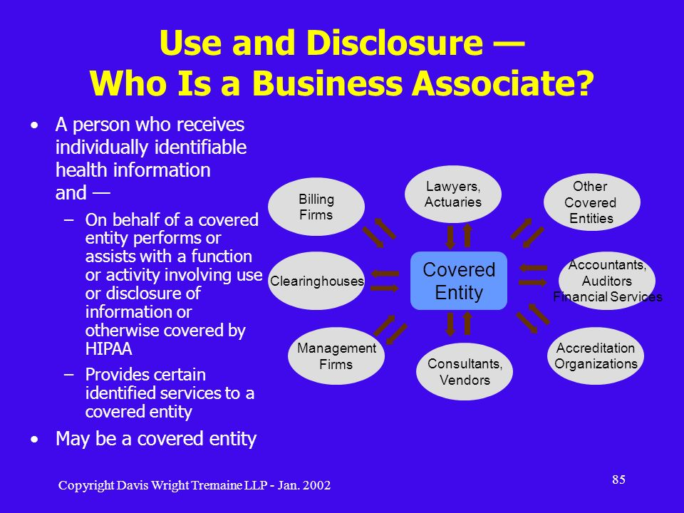Copyright Davis Wright Tremaine LLP - Jan. 2002 85 Use and Disclosure Who Is a Business Associate? A person who receives individually identifiable hea