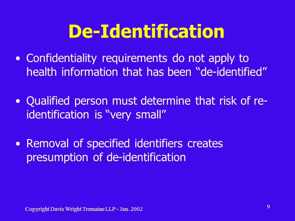 Copyright Davis Wright Tremaine LLP - Jan. 2002 9 De-Identification Confidentiality requirements do not apply to health information that has been de-i