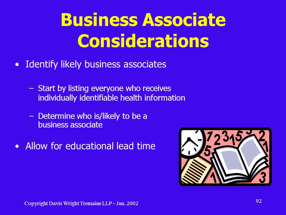 Copyright Davis Wright Tremaine LLP - Jan. 2002 92 Business Associate Considerations Identify likely business associates –Start by listing everyone wh