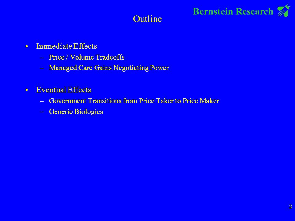 Bernstein Research 2 Outline Immediate Effects –Price / Volume Tradeoffs –Managed Care Gains Negotiating Power Eventual Effects –Government Transitions from Price Taker to Price Maker –Generic Biologics