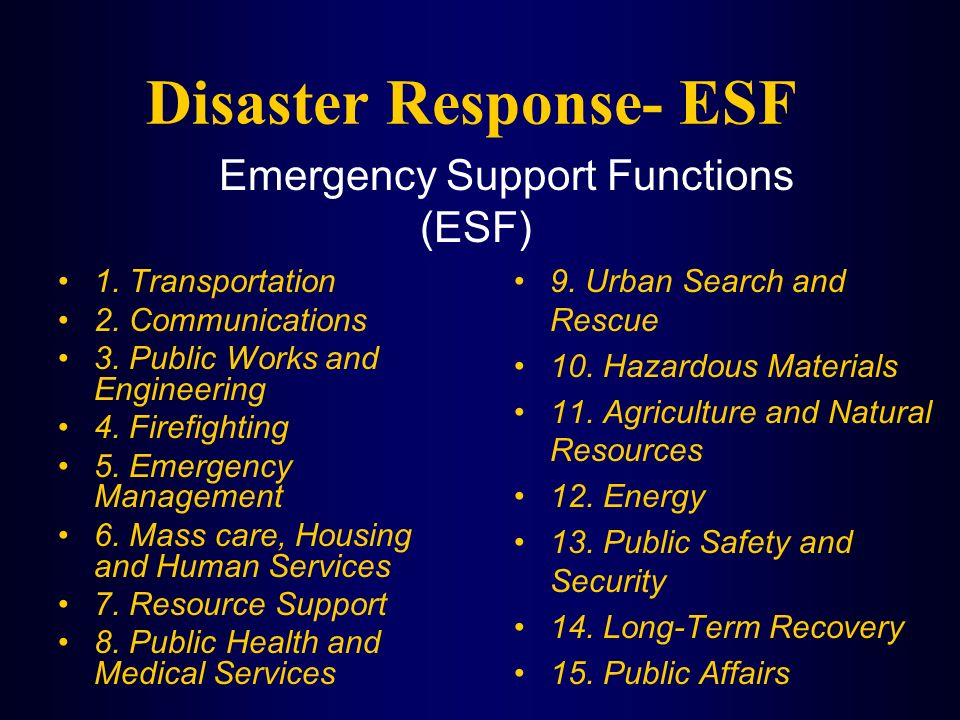 Disaster Response- ESF 1. Transportation 2. Communications 3. Public Works and Engineering 4. Firefighting 5. Emergency Management 6. Mass care, Housi
