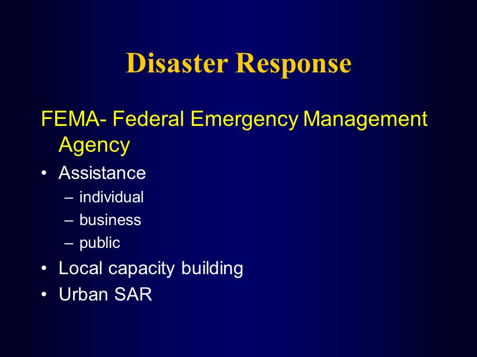 Disaster Response FEMA- Federal Emergency Management Agency Assistance –individual –business –public Local capacity building Urban SAR