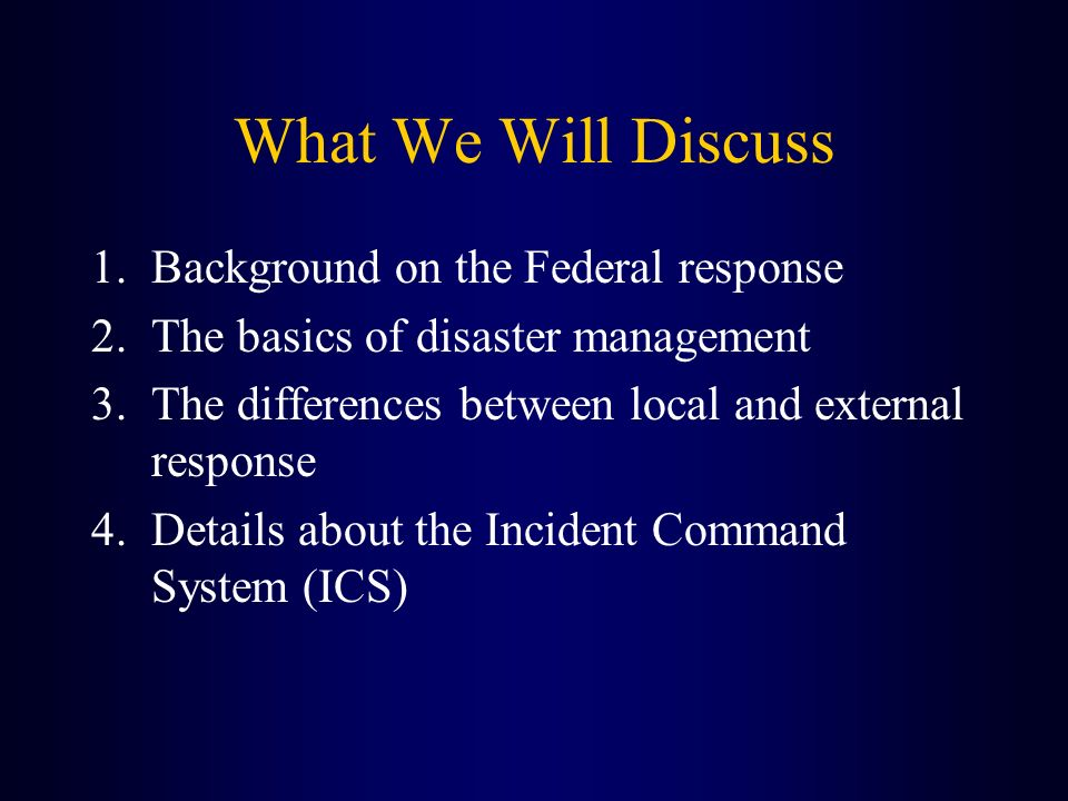 What We Will Discuss 1.Background on the Federal response 2.The basics of disaster management 3.The differences between local and external response 4.