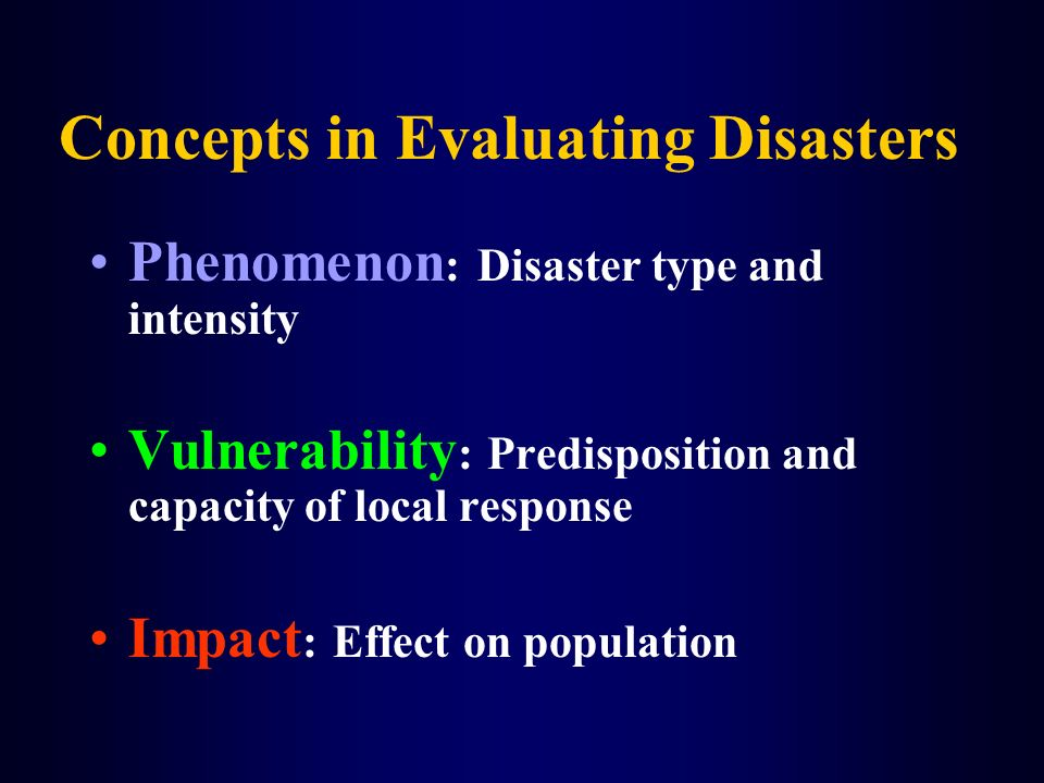 Concepts in Evaluating Disasters Phenomenon : Disaster type and intensity Vulnerability : Predisposition and capacity of local response Impact : Effec