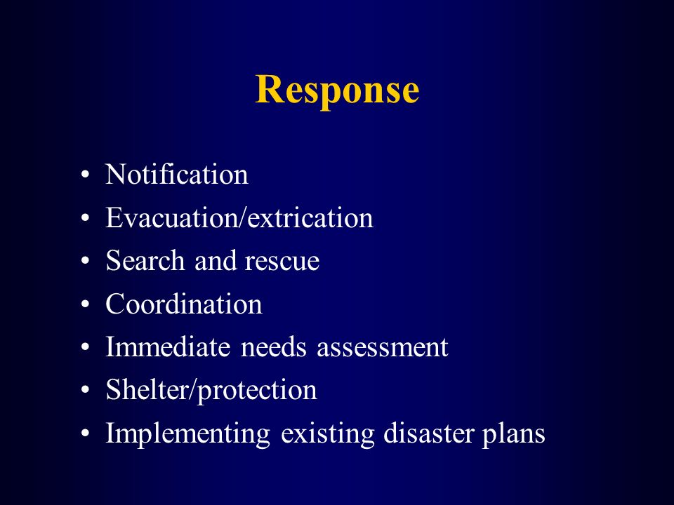 Response Notification Evacuation/extrication Search and rescue Coordination Immediate needs assessment Shelter/protection Implementing existing disast