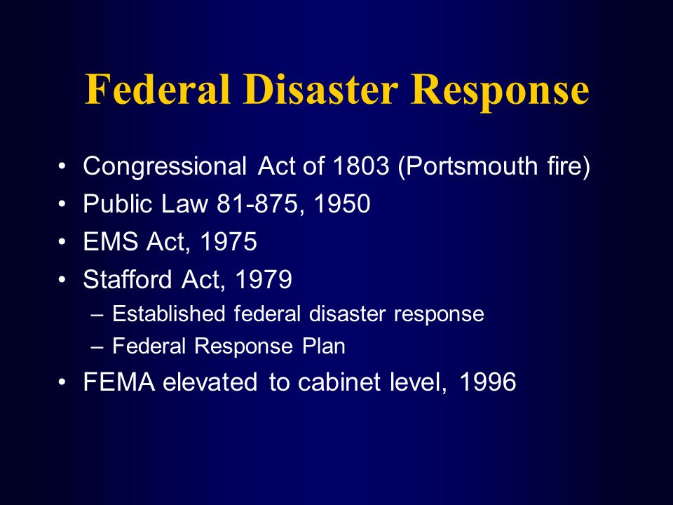Federal Disaster Response Congressional Act of 1803 (Portsmouth fire) Public Law 81-875, 1950 EMS Act, 1975 Stafford Act, 1979 –Established federal di