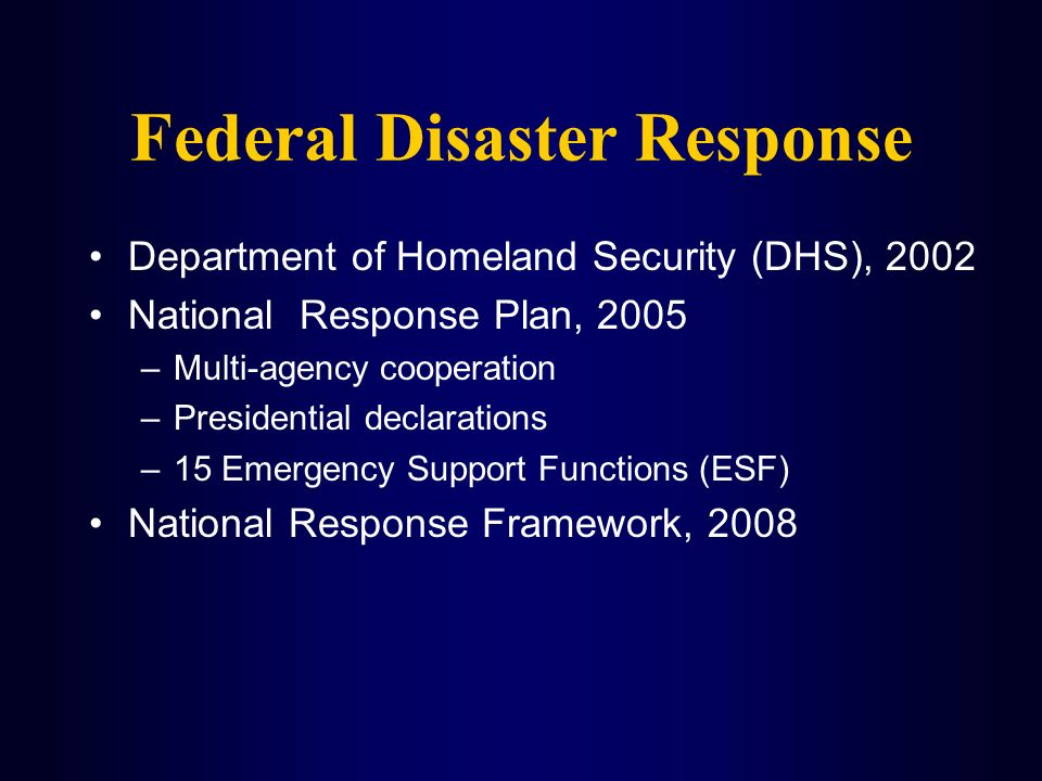Federal Disaster Response Department of Homeland Security (DHS), 2002 National Response Plan, 2005 –Multi-agency cooperation –Presidential declaration