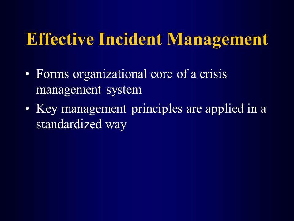 Effective Incident Management Forms organizational core of a crisis management system Key management principles are applied in a standardized way