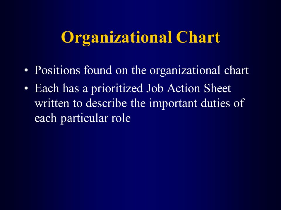 Organizational Chart Positions found on the organizational chart Each has a prioritized Job Action Sheet written to describe the important duties of e