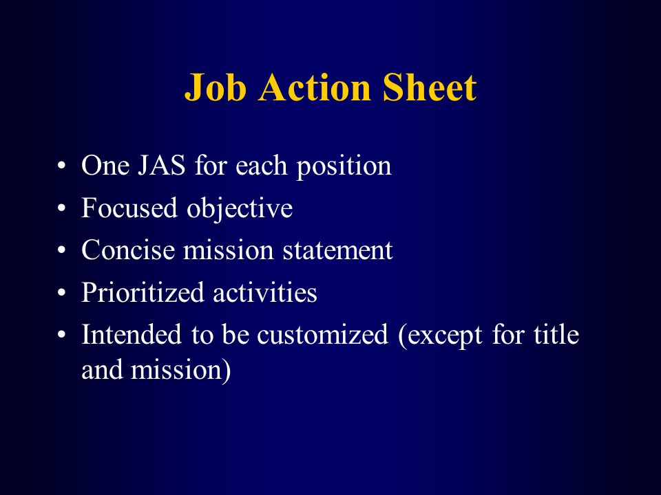 Job Action Sheet One JAS for each position Focused objective Concise mission statement Prioritized activities Intended to be customized (except for ti