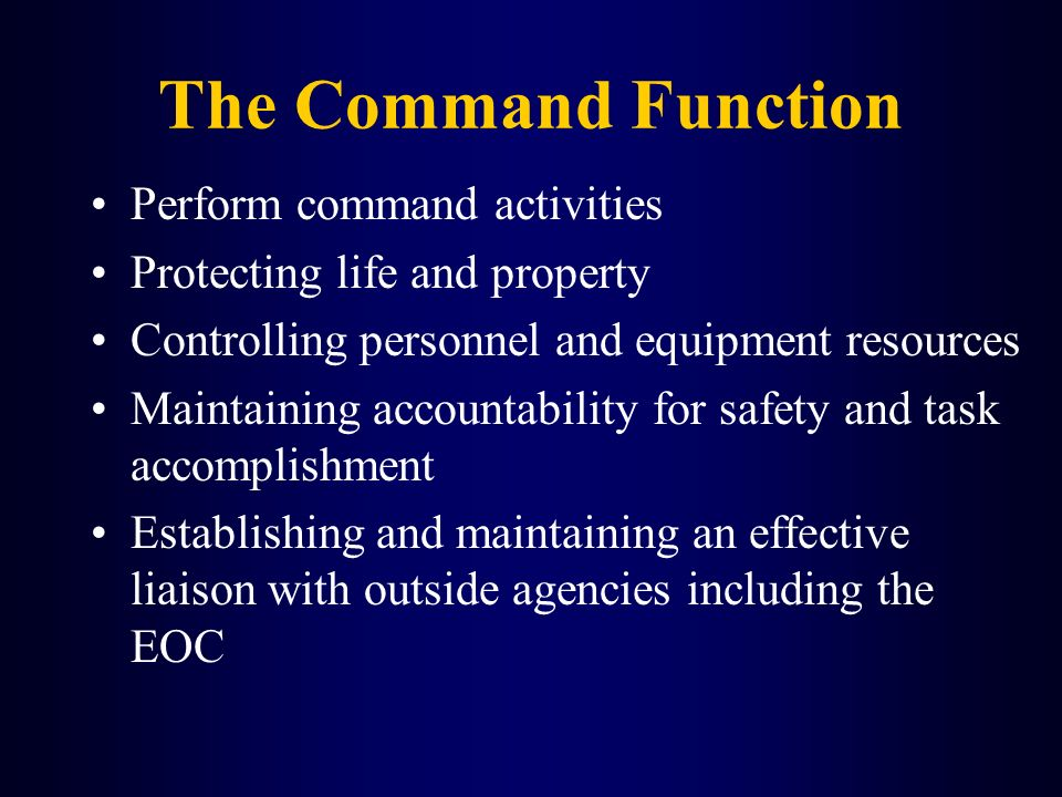 The Command Function Perform command activities Protecting life and property Controlling personnel and equipment resources Maintaining accountability