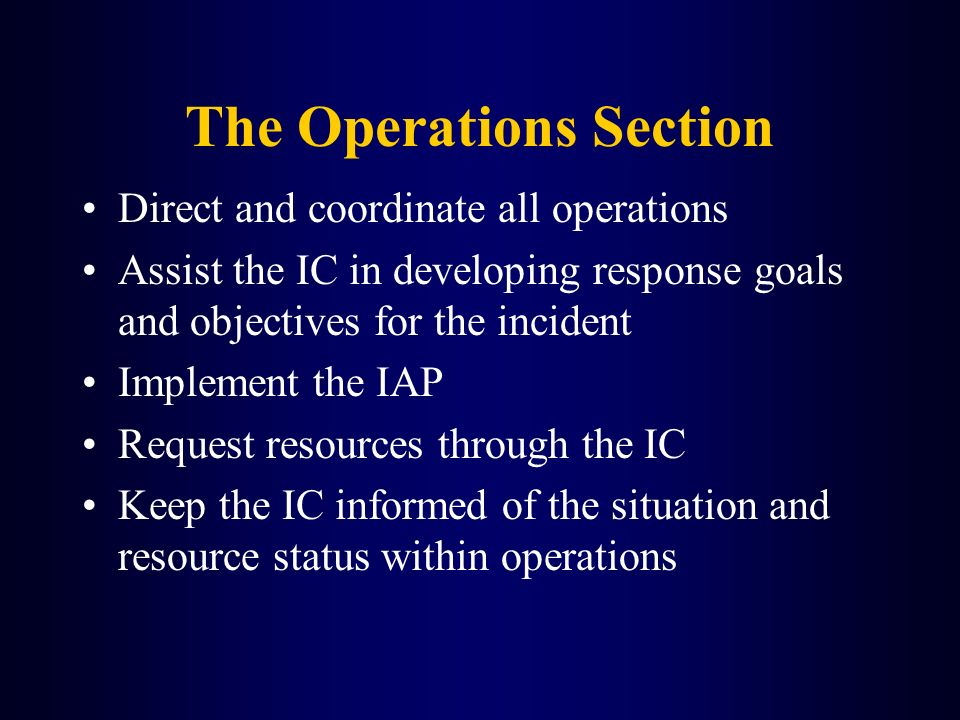 The Operations Section Direct and coordinate all operations Assist the IC in developing response goals and objectives for the incident Implement the I