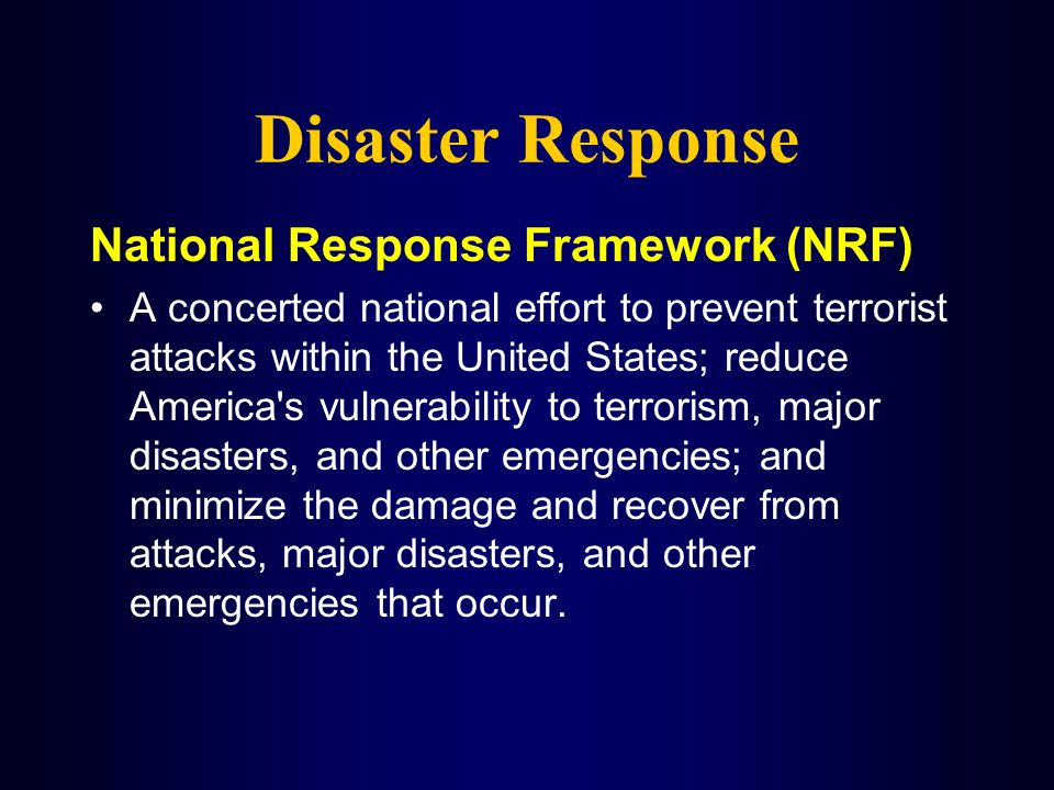 Disaster Response National Response Framework (NRF) A concerted national effort to prevent terrorist attacks within the United States; reduce America'