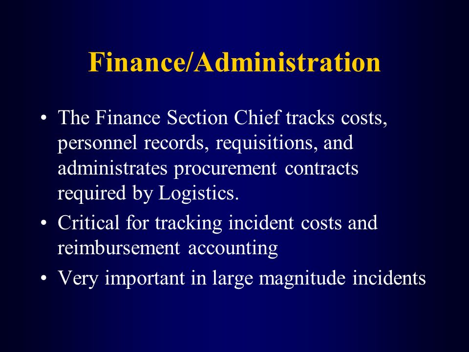 The Finance Section Chief tracks costs, personnel records, requisitions, and administrates procurement contracts required by Logistics. Critical for t