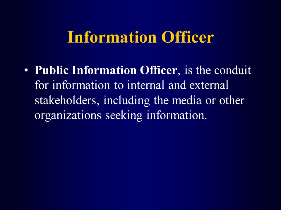 Information Officer Public Information Officer, is the conduit for information to internal and external stakeholders, including the media or other org