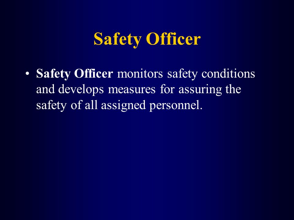 Safety Officer Safety Officer monitors safety conditions and develops measures for assuring the safety of all assigned personnel.