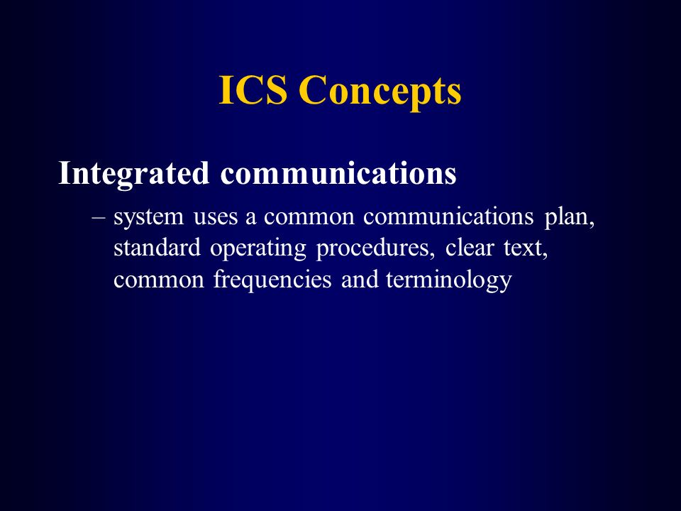 ICS Concepts Integrated communications –system uses a common communications plan, standard operating procedures, clear text, common frequencies and te