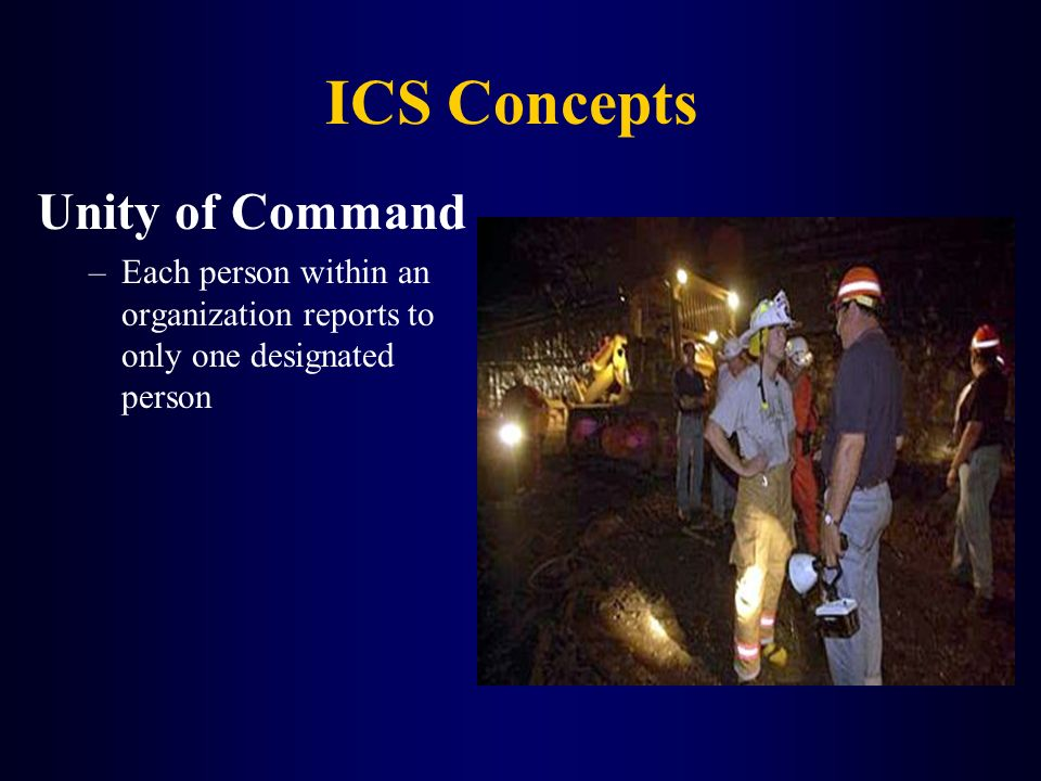 ICS Concepts Unity of Command –Each person within an organization reports to only one designated person
