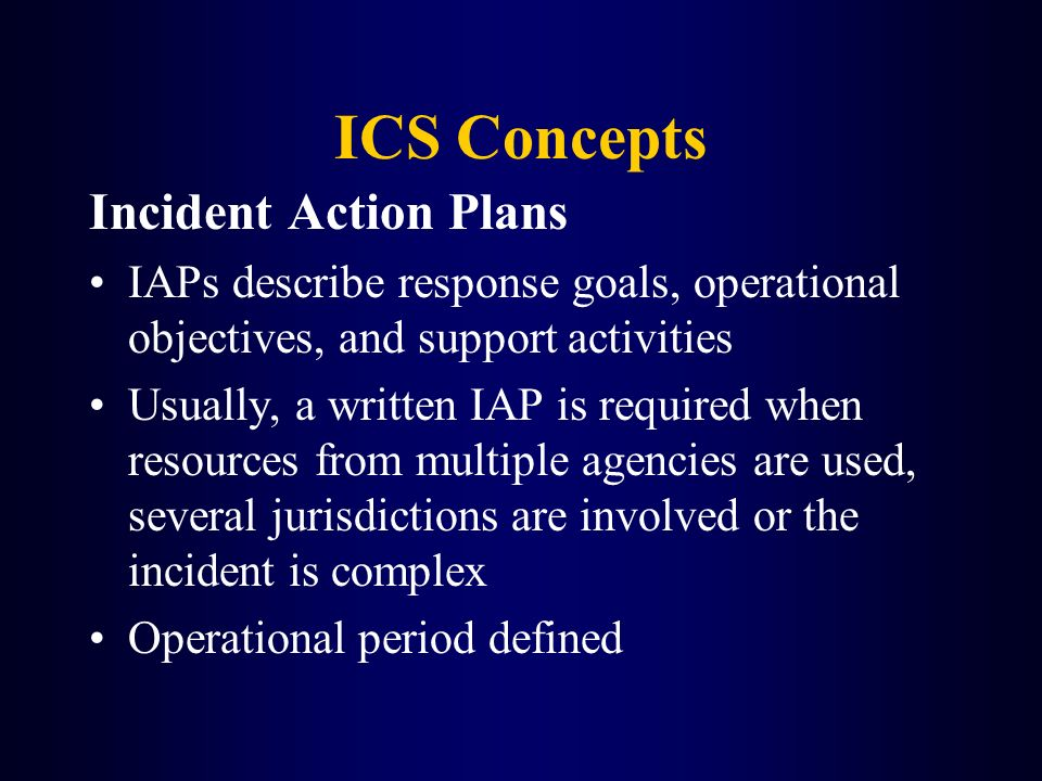 ICS Concepts Incident Action Plans IAPs describe response goals, operational objectives, and support activities Usually, a written IAP is required whe