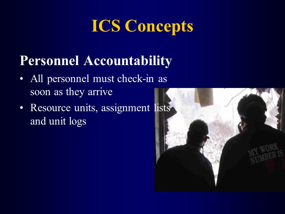 ICS Concepts Personnel Accountability All personnel must check-in as soon as they arrive Resource units, assignment lists and unit logs
