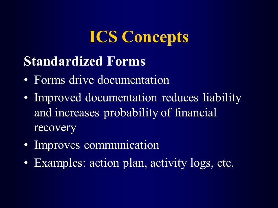 ICS Concepts Standardized Forms Forms drive documentation Improved documentation reduces liability and increases probability of financial recovery Imp