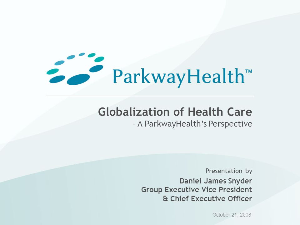 Globalization of Health Care – A ParkwayHealths Perspective Presentation by Daniel James Snyder Group Executive Vice President & Chief Executive Offic